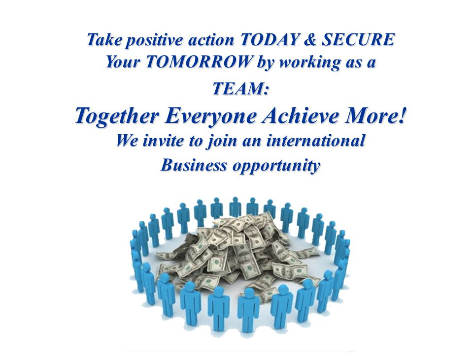 Take positive action TODAY & SECURE Your TOMORROW by working as a TEAM: Together Everyone Achieve More.