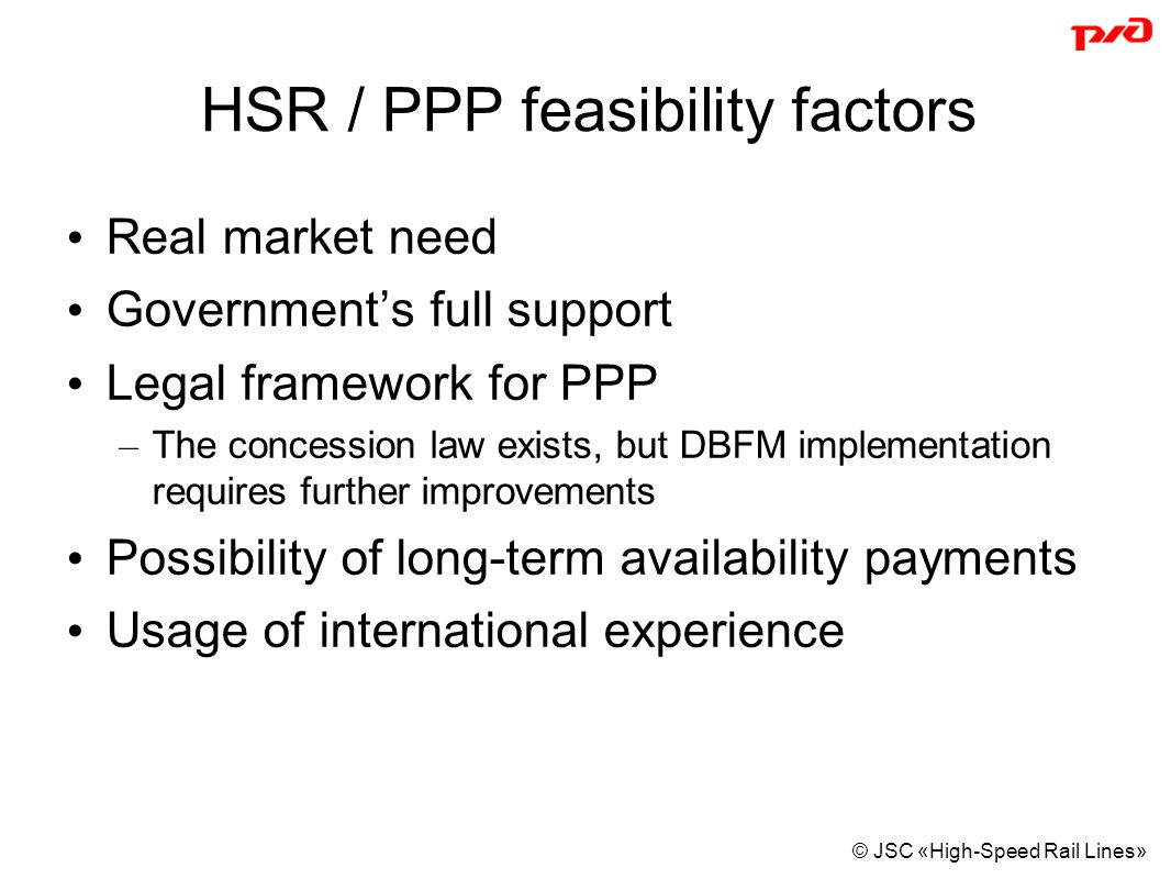 © JSC «High-Speed Rail Lines» HSR / PPP feasibility factors Real market need Government's full support Legal framework for PPP – The concession law exists, but DBFM implementation requires further improvements Possibility of long-term availability payments Usage of international experience