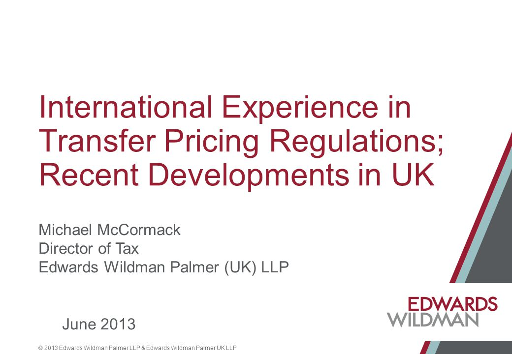 © 2013 Edwards Wildman Palmer LLP & Edwards Wildman Palmer UK LLP International Experience in Transfer Pricing Regulations; Recent Developments in UK Michael McCormack Director of Tax Edwards Wildman Palmer (UK) LLP June 2013