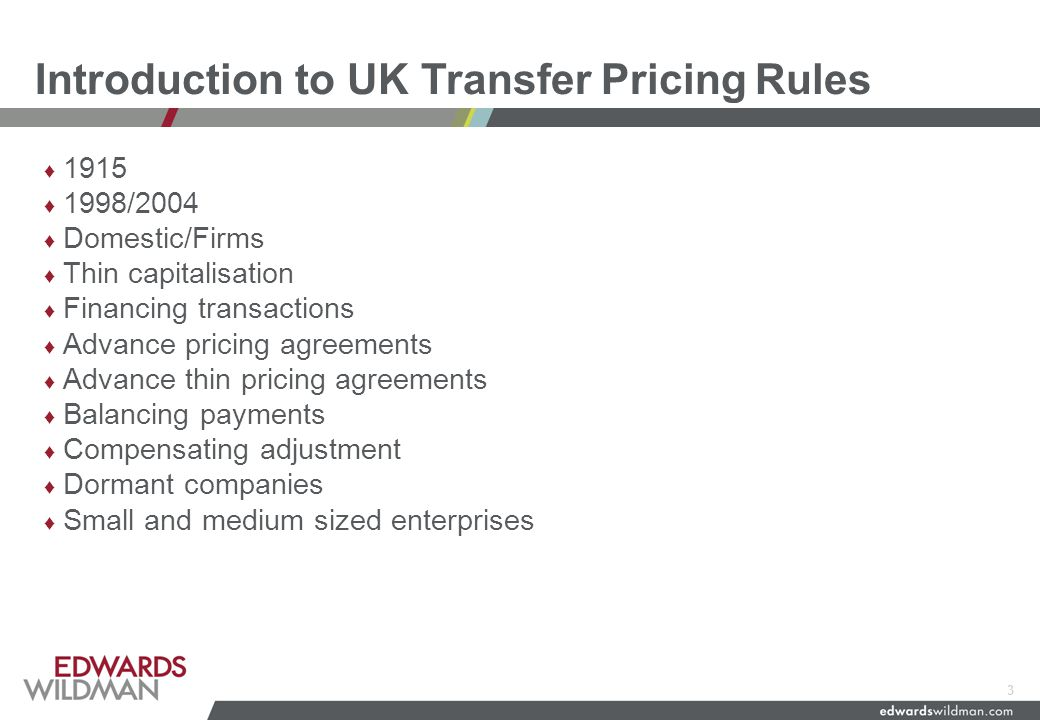 Introduction to UK Transfer PricingRules ♦ 1915 ♦ 1998/2004 ♦ Domestic/Firms ♦ Thin capitalisation ♦ Financing transactions ♦ Advance pricing agreements ♦ Advance thin pricing agreements ♦ Balancing payments ♦ Compensating adjustment ♦ Dormant companies ♦ Small and medium sized enterprises 3