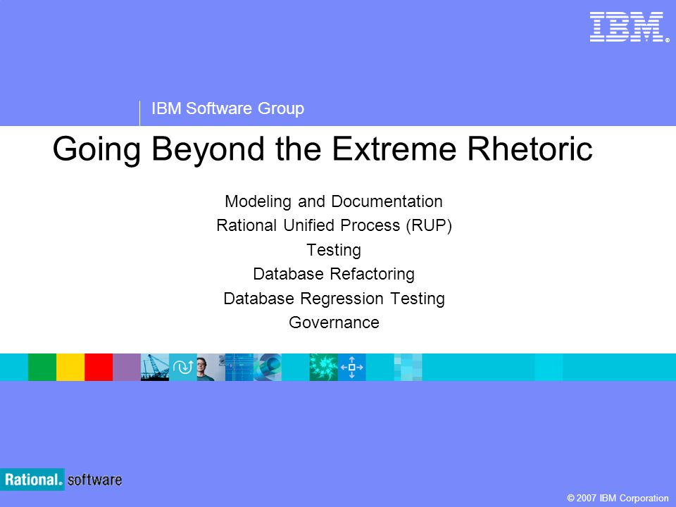 ® IBM Software Group © 2007 IBM Corporation Going Beyond the Extreme Rhetoric Modeling and Documentation Rational Unified Process (RUP) Testing Databa
