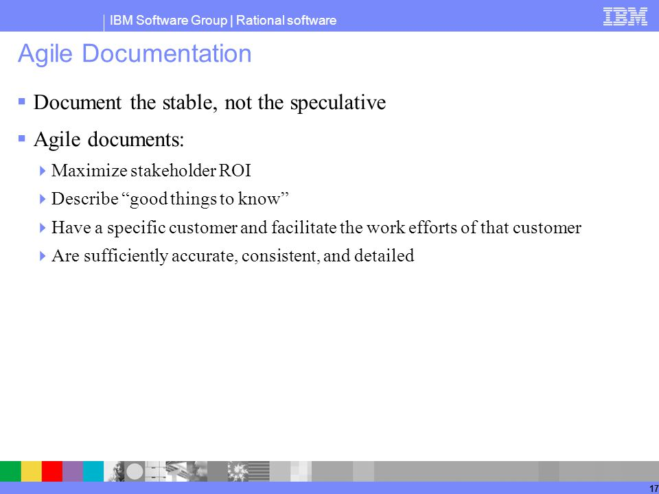 IBM Software Group | Rational software 17 Agile Documentation  Document the stable, not the speculative  Agile documents:  Maximize stakeholder ROI