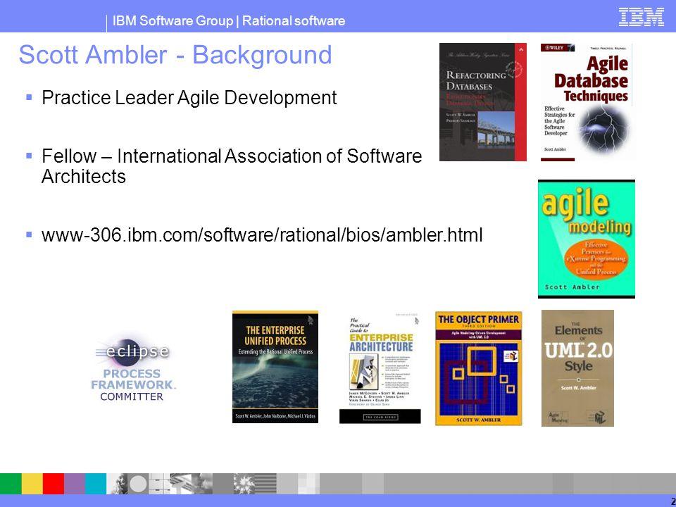 IBM Software Group | Rational software 2 Scott Ambler - Background  Practice Leader Agile Development  Fellow – International Association of Software Architects  www-306.ibm.com/software/rational/bios/ambler.html