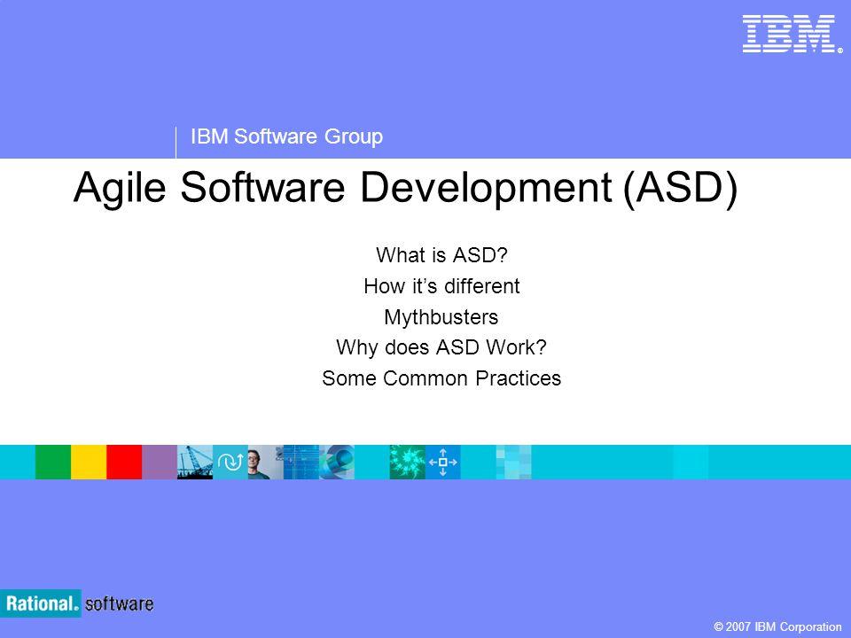 ® IBM Software Group © 2007 IBM Corporation Agile Software Development (ASD) What is ASD.