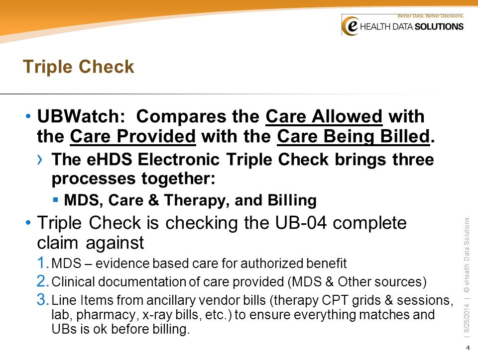 44 | 8/25/2014 | © eHealth Data Solutions 44 Triple Check UBWatch: Compares the Care Allowed with the Care Provided with the Care Being Billed. › The