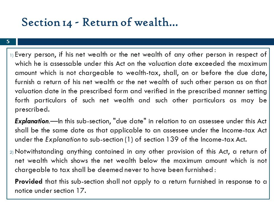 Relevant Sections of Wealth Tax Act, 1957 36 SectionBrief 15AReturn by whom to be signed 16Assessment 16AReference to Valuation Officer 17Wealth escaping assessment 17ATime limit for completion of assessment and reassessment 17BInterest for defaults in furnishing return of net wealth 18 Penalty for failure to furnish returns, to comply with notices and concealment of assets, etc.