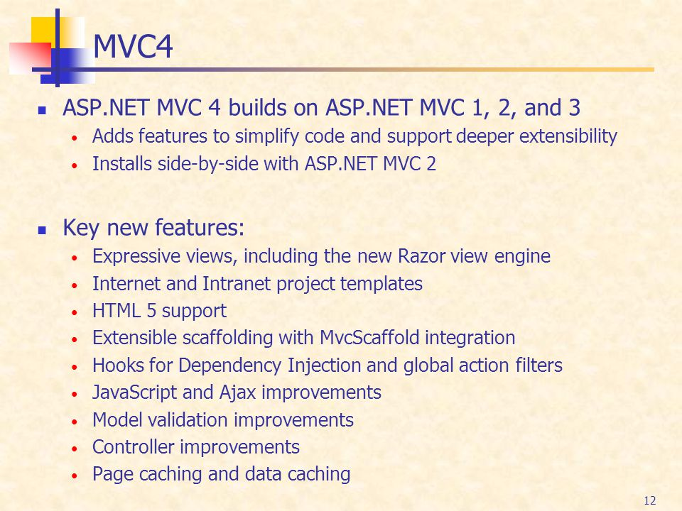 12 MVC4 ASP.NET MVC 4 builds on ASP.NET MVC 1, 2, and 3 Adds features to simplify code and support deeper extensibility Installs side-by-side with ASP