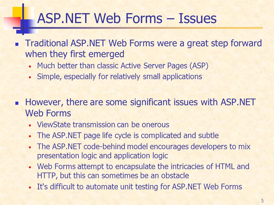5 ASP.NET Web Forms – Issues Traditional ASP.NET Web Forms were a great step forward when they first emerged Much better than classic Active Server Pa