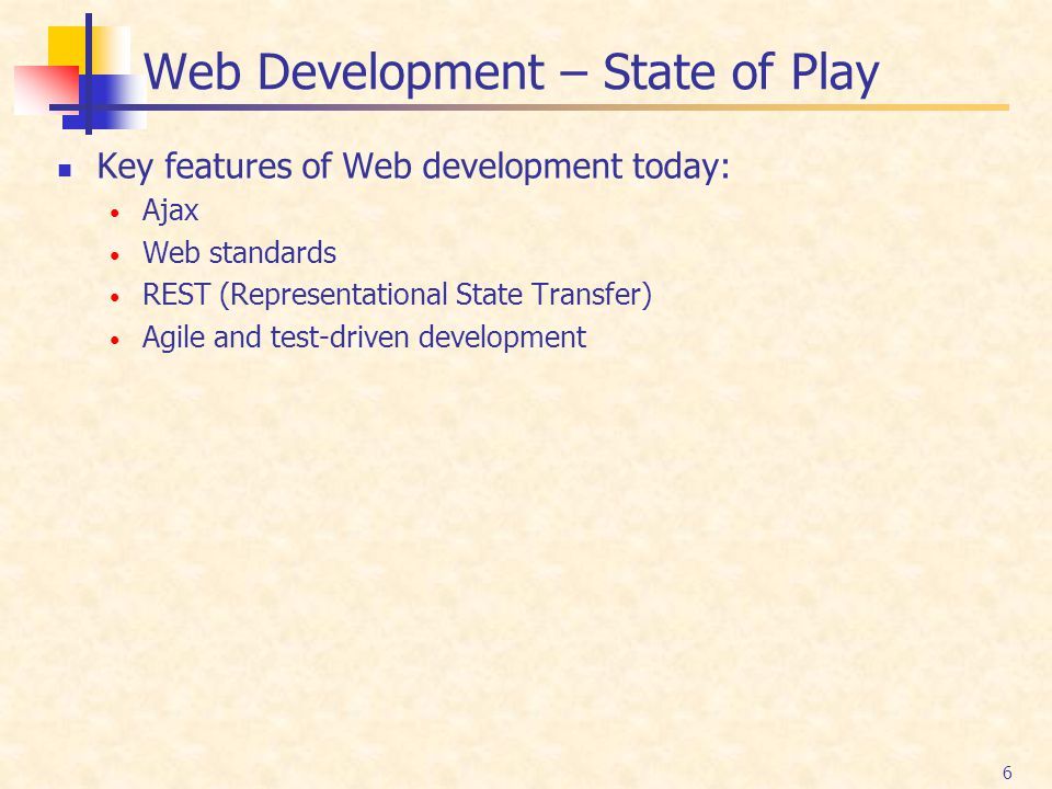 6 Web Development – State of Play Key features of Web development today: Ajax Web standards REST (Representational State Transfer) Agile and test-driv