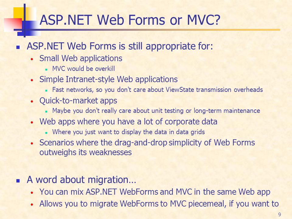 9 ASP.NET Web Forms or MVC? ASP.NET Web Forms is still appropriate for: Small Web applications MVC would be overkill Simple Intranet-style Web applica