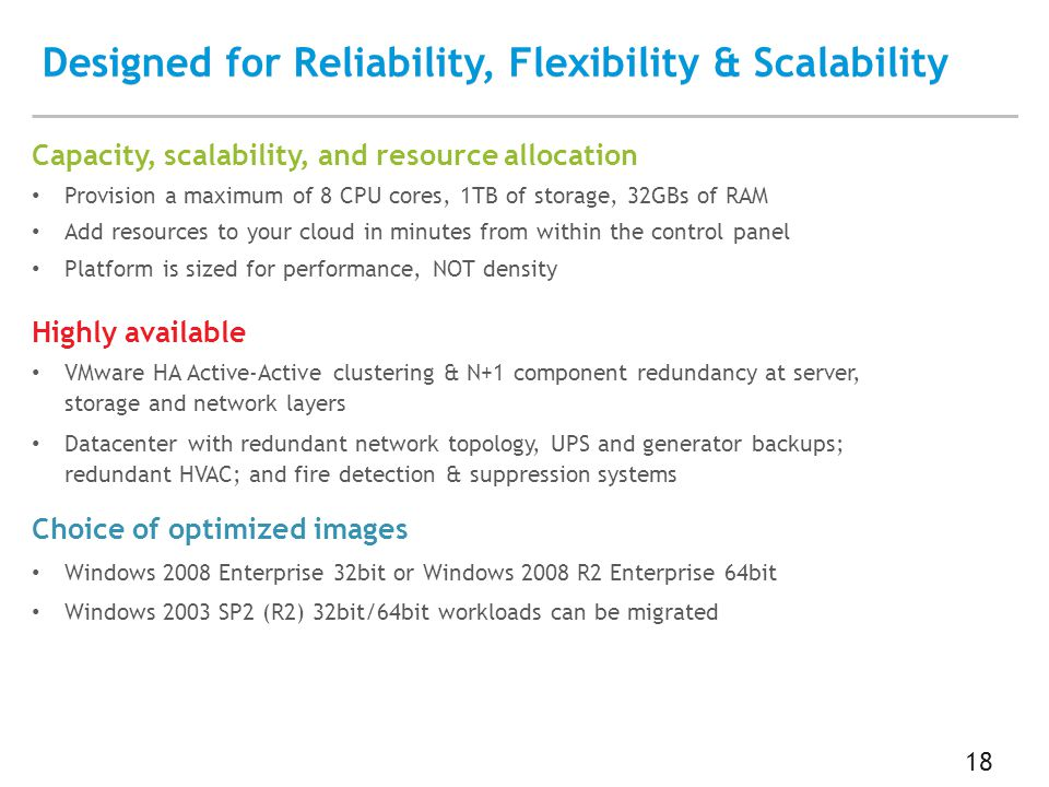 Designed for Reliability, Flexibility & Scalability 18 Capacity, scalability, and resource allocation Provision a maximum of 8 CPU cores, 1TB of storage, 32GBs of RAM Add resources to your cloud in minutes from within the control panel Platform is sized for performance, NOT density Highly available VMware HA Active-Active clustering & N+1 component redundancy at server, storage and network layers Datacenter with redundant network topology, UPS and generator backups; redundant HVAC; and fire detection & suppression systems Choice of optimized images Windows 2008 Enterprise 32bit or Windows 2008 R2 Enterprise 64bit Windows 2003 SP2 (R2) 32bit/64bit workloads can be migrated
