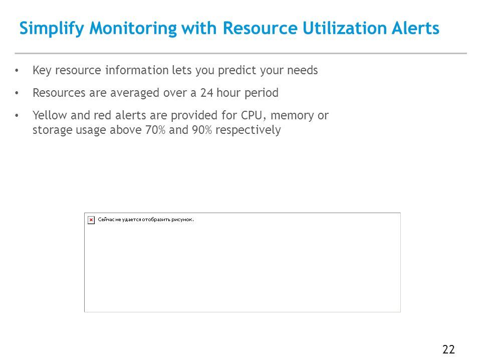Simplify Monitoring with Resource Utilization Alerts 22 Key resource information lets you predict your needs Resources are averaged over a 24 hour period Yellow and red alerts are provided for CPU, memory or storage usage above 70% and 90% respectively
