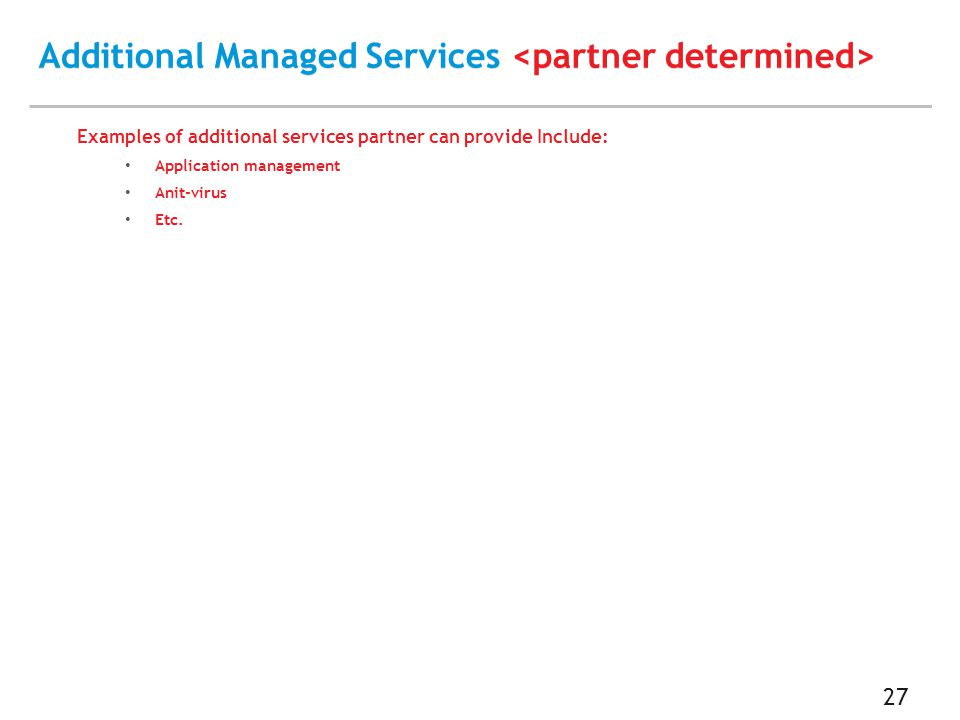 Additional Managed Services Additional Managed Services 27 Examples of additional services partner can provide Include: Application management Anit-virus Etc.