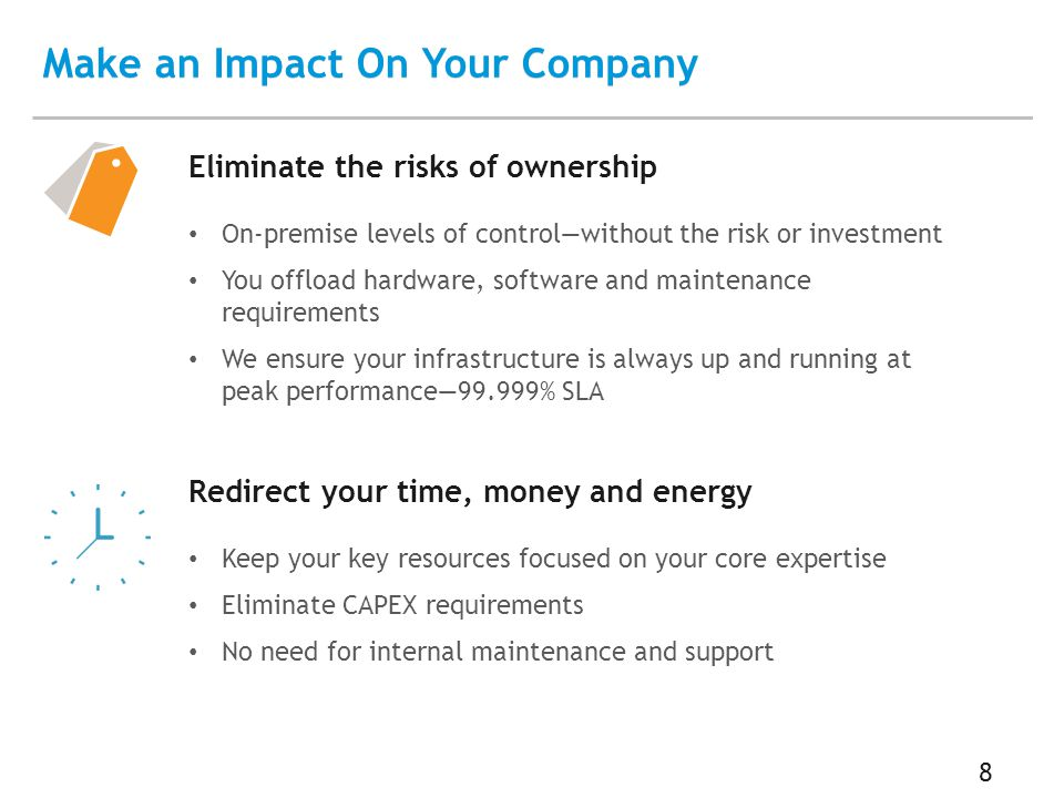 8 Make an Impact On Your Company Eliminate the risks of ownership On-premise levels of control—without the risk or investment You offload hardware, software and maintenance requirements We ensure your infrastructure is always up and running at peak performance—99.999% SLA Redirect your time, money and energy Keep your key resources focused on your core expertise Eliminate CAPEX requirements No need for internal maintenance and support
