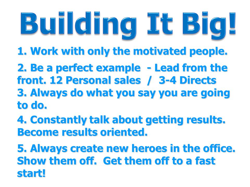 1. Work with only the motivated people. 2. Be a perfect example - Lead from the front. 12 Personal sales / 3-4 Directs 3. Always do what you say you a
