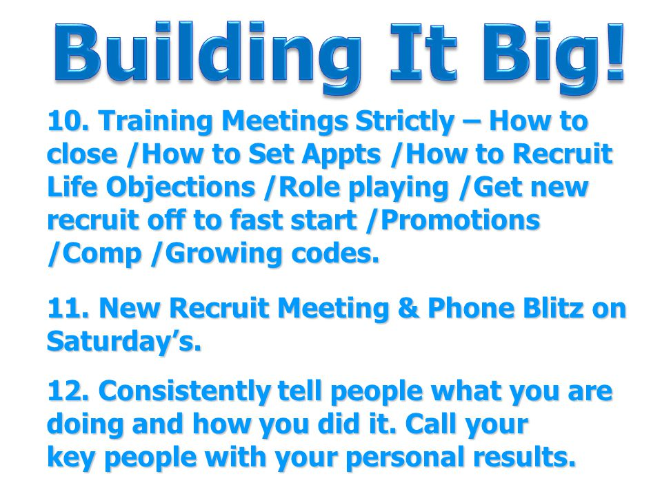 10. Training Meetings Strictly – How to close /How to Set Appts /How to Recruit Life Objections /Role playing /Get new recruit off to fast start /Prom