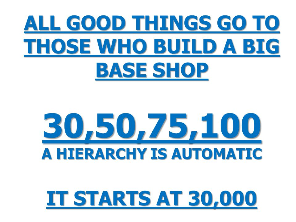 ALL GOOD THINGS GO TO THOSE WHO BUILD A BIG BASE SHOP 30,50,75,100 A HIERARCHY IS AUTOMATIC IT STARTS AT 30,000