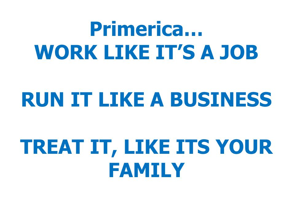 Primerica… WORK LIKE IT'S A JOB RUN IT LIKE A BUSINESS TREAT IT, LIKE ITS YOUR FAMILY