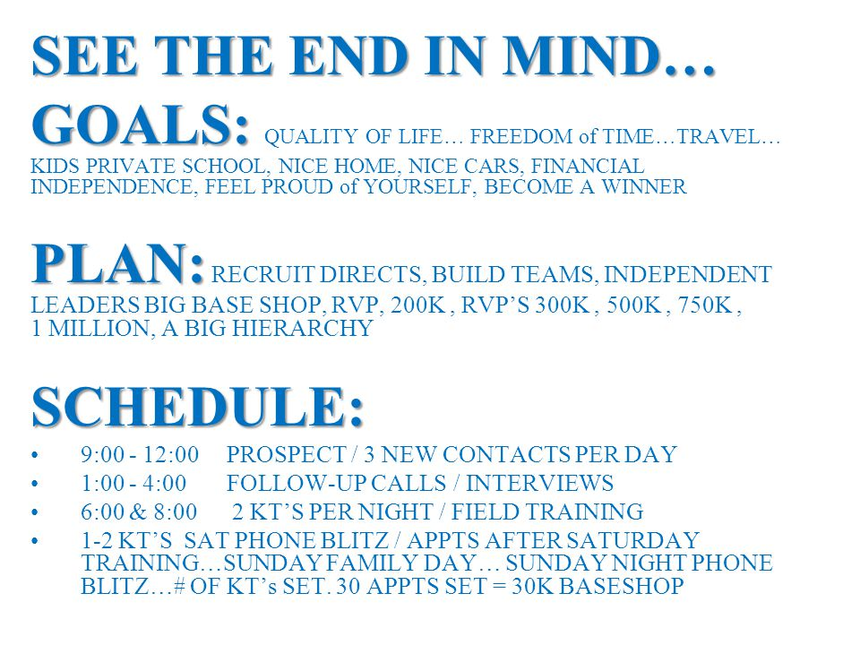 SEE THE END IN MIND… GOALS: GOALS: QUALITY OF LIFE… FREEDOM of TIME…TRAVEL… KIDS PRIVATE SCHOOL, NICE HOME, NICE CARS, FINANCIAL INDEPENDENCE, FEEL PR