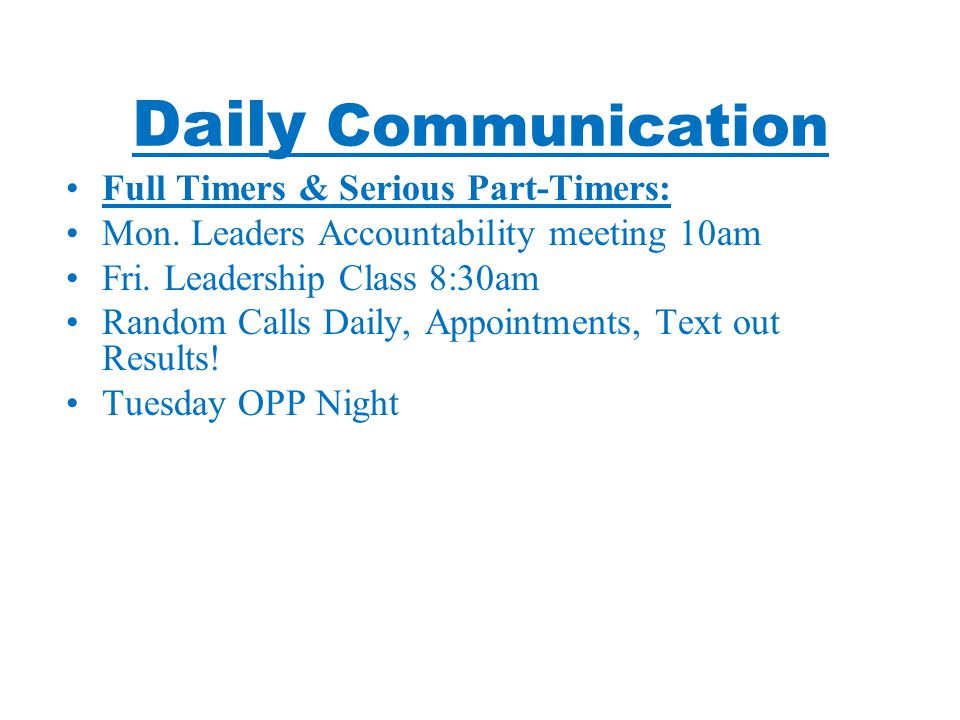 Daily Communication Full Timers & Serious Part-Timers: Mon. Leaders Accountability meeting 10am Fri. Leadership Class 8:30am Random Calls Daily, Appoi