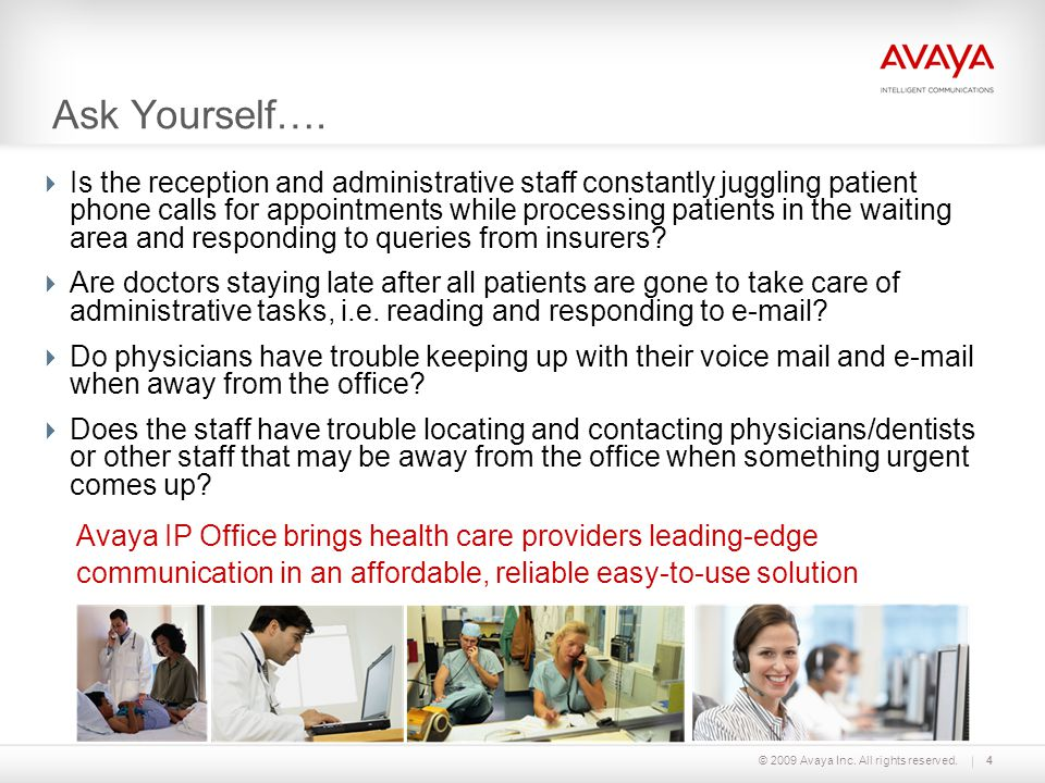 © 2009 Avaya Inc. All rights reserved.4  Is the reception and administrative staff constantly juggling patient phone calls for appointments while pro