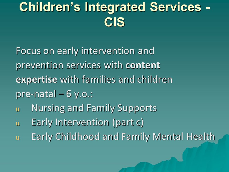 Children's Integrated Services - CIS Focus on early intervention and prevention services with content expertise with families and children pre-natal – 6 y.o.: u Nursing and Family Supports u Early Intervention (part c) u Early Childhood and Family Mental Health