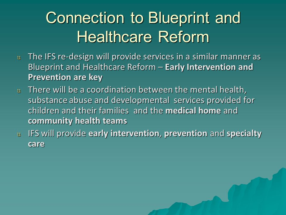 Connection to Blueprint and Healthcare Reform u The IFS re-design will provide services in a similar manner as Blueprint and Healthcare Reform – Early Intervention and Prevention are key u There will be a coordination between the mental health, substance abuse and developmental services provided for children and their families and the medical home and community health teams u IFS will provide early intervention, prevention and specialty care