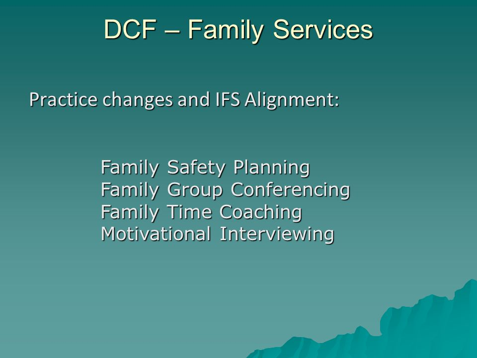 DCF – Family Services Practice changes and IFS Alignment: Family Safety Planning Family Group Conferencing Family Time Coaching Motivational Interviewing
