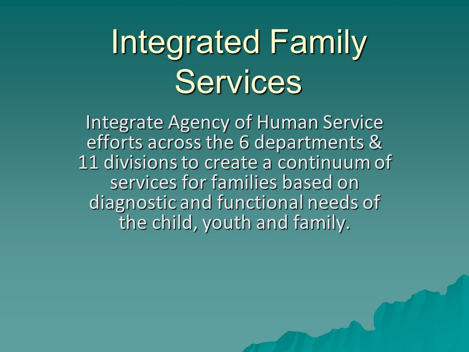 Integrated Family Services Integrate Agency of Human Service efforts across the 6 departments & 11 divisions to create a continuum of services for families based on diagnostic and functional needs of the child, youth and family.