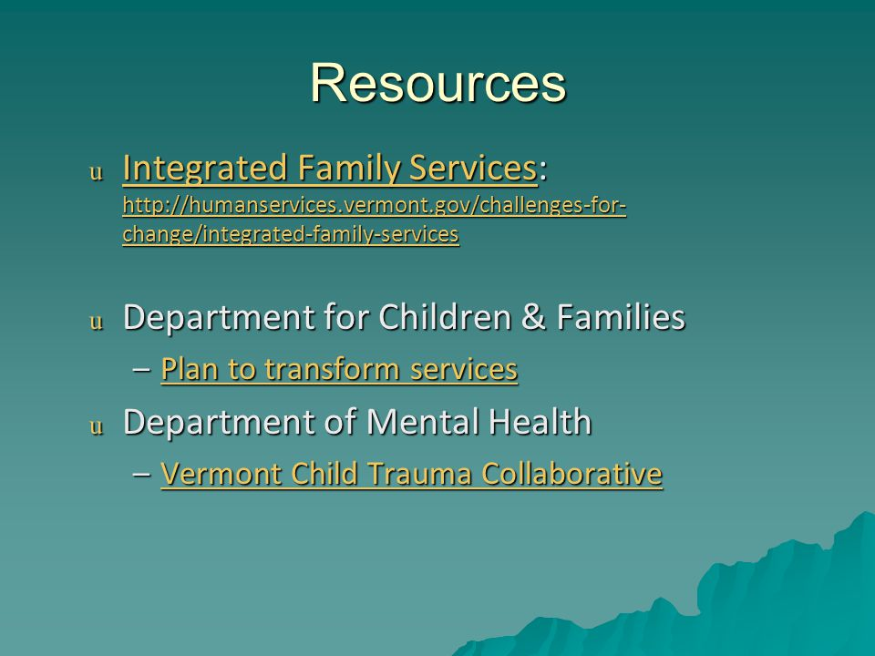 Resources u Integrated Family Services: http://humanservices.vermont.gov/challenges-for- change/integrated-family-services Integrated Family Services http://humanservices.vermont.gov/challenges-for- change/integrated-family-services Integrated Family Services http://humanservices.vermont.gov/challenges-for- change/integrated-family-services u Department for Children & Families –Plan to transform services Plan to transform servicesPlan to transform services u Department of Mental Health –Vermont Child Trauma Collaborative Vermont Child Trauma CollaborativeVermont Child Trauma Collaborative