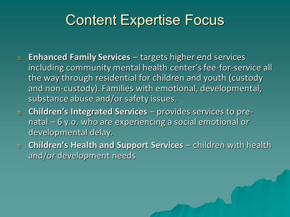 Content Expertise Focus u Enhanced Family Services – targets higher end services including community mental health center's fee-for-service all the way through residential for children and youth (custody and non-custody).