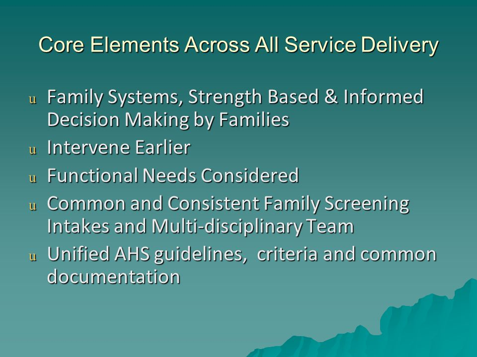 Core Elements Across All Service Delivery u Family Systems, Strength Based & Informed Decision Making by Families u Intervene Earlier u Functional Needs Considered u Common and Consistent Family Screening Intakes and Multi-disciplinary Team u Unified AHS guidelines, criteria and common documentation