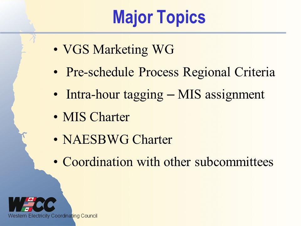 Western Electricity Coordinating Council MIS 2009 Proposed Goals  Through the MIS NAESB Work Group, support the MIC in increasing and strengthening the communication of NAESB activities; to assist WECC members in monitoring, understanding, and participating in NAESB activities.