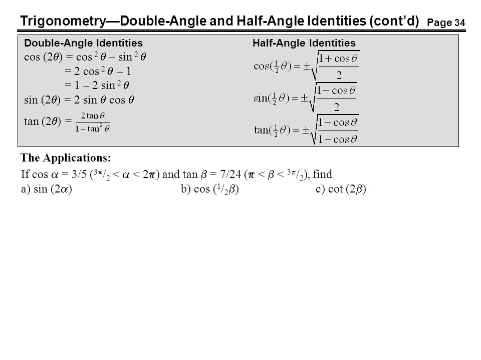 Trigonometry—Double-Angle and Half-Angle Identities (cont'd) Double-Angle IdentitiesHalf-Angle Identities cos (2  ) = cos 2  – sin 2  = 2 cos 2  – 1 = 1 – 2 sin 2  sin (2  ) = 2 sin  cos  tan (2  ) = The Applications: If cos  = 3/5 ( 3  / 2 <  < 2  ) and tan  = 7/24 (  <  < 3  / 2 ), find a) sin (2  ) b) cos ( 1 / 2  ) c) cot (2  ) Page 34