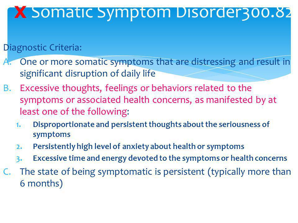 Somatic Symptom Disorder300.82 Diagnostic Criteria: A.One or more somatic symptoms that are distressing and result in significant disruption of daily