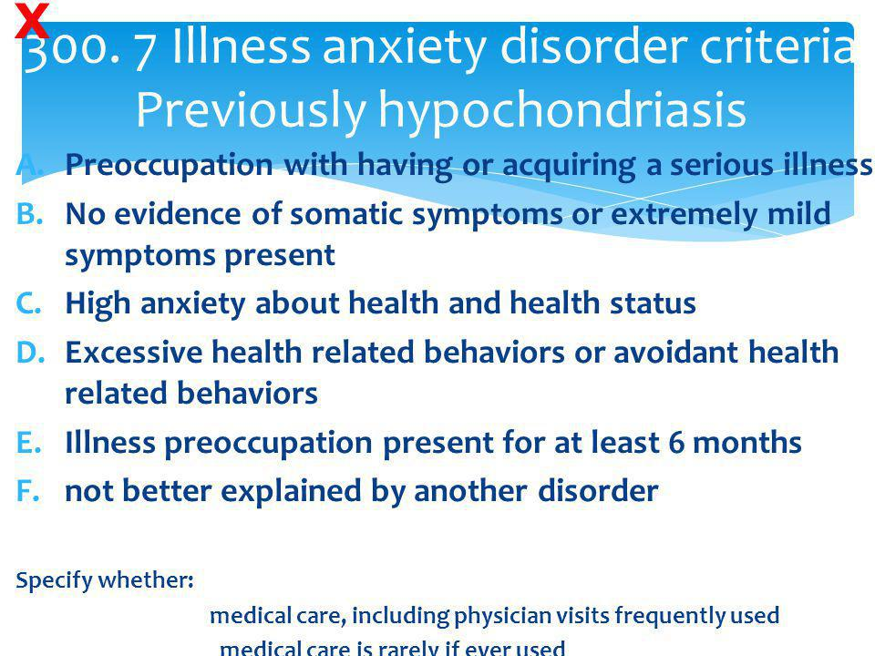 300. 7 Illness anxiety disorder criteria Previously hypochondriasis A.Preoccupation with having or acquiring a serious illness B.No evidence of somati
