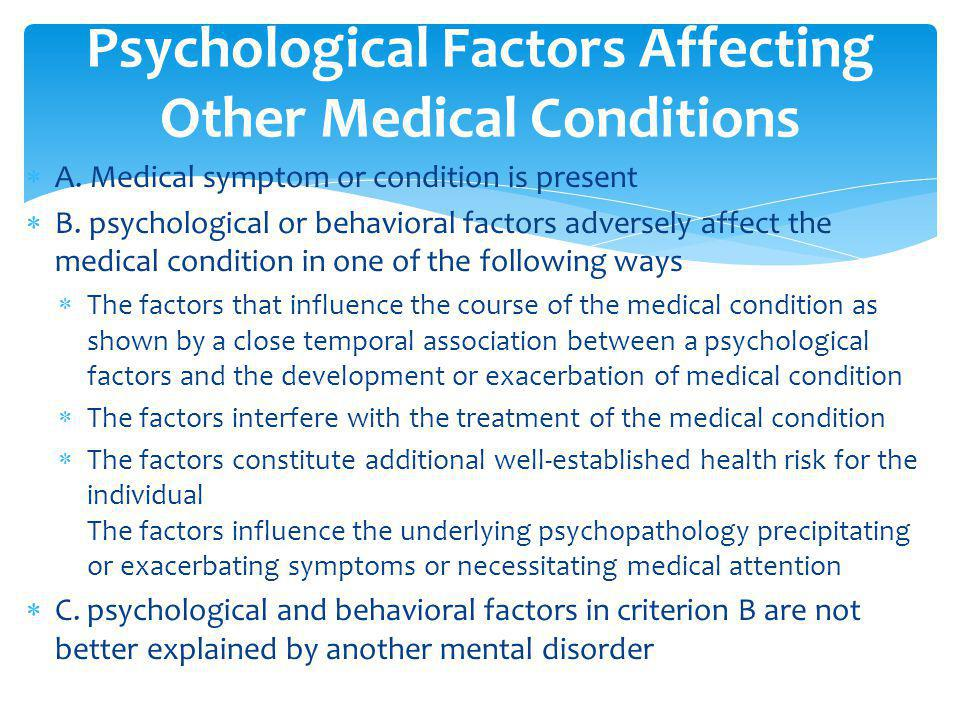  A. Medical symptom or condition is present  B. psychological or behavioral factors adversely affect the medical condition in one of the following w