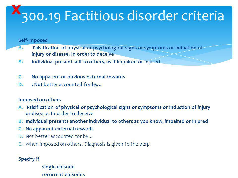 300.19 Factitious disorder criteria Self-imposed A. Falsification of physical or psychological signs or symptoms or induction of injury or disease. In