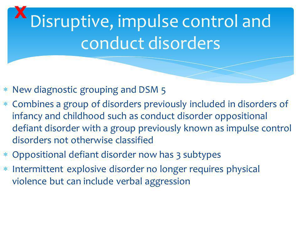  New diagnostic grouping and DSM 5  Combines a group of disorders previously included in disorders of infancy and childhood such as conduct disorder