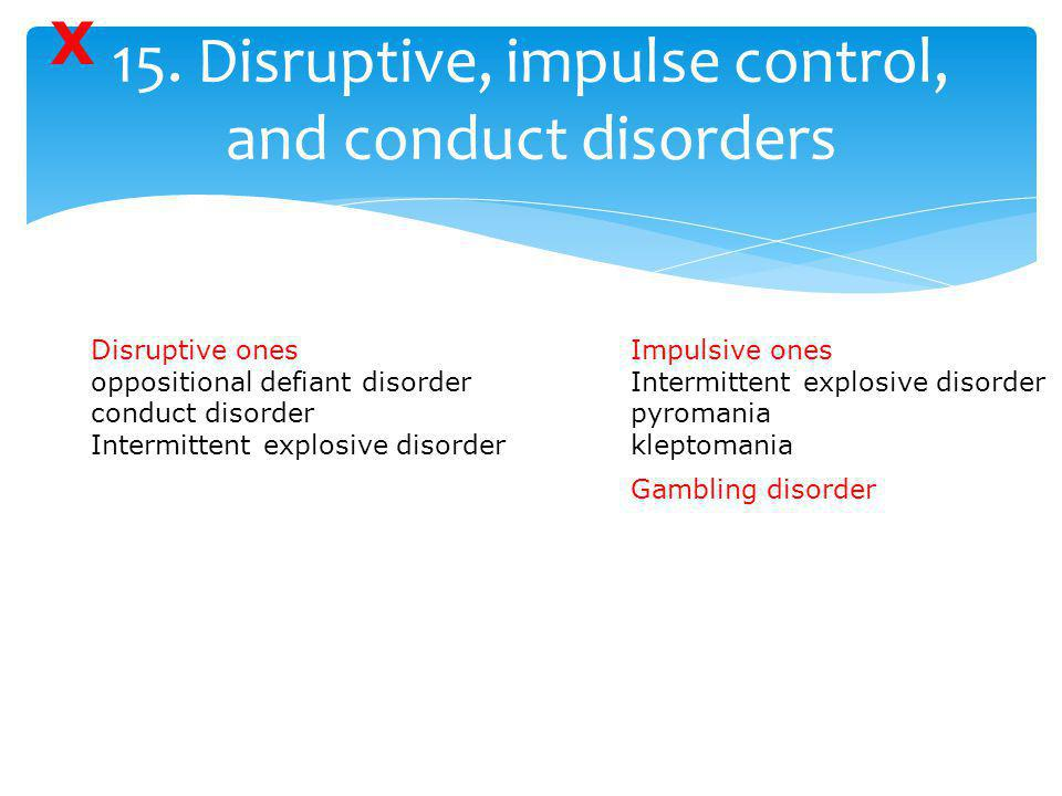15. Disruptive, impulse control, and conduct disorders Disruptive ones oppositional defiant disorder conduct disorder Intermittent explosive disorder