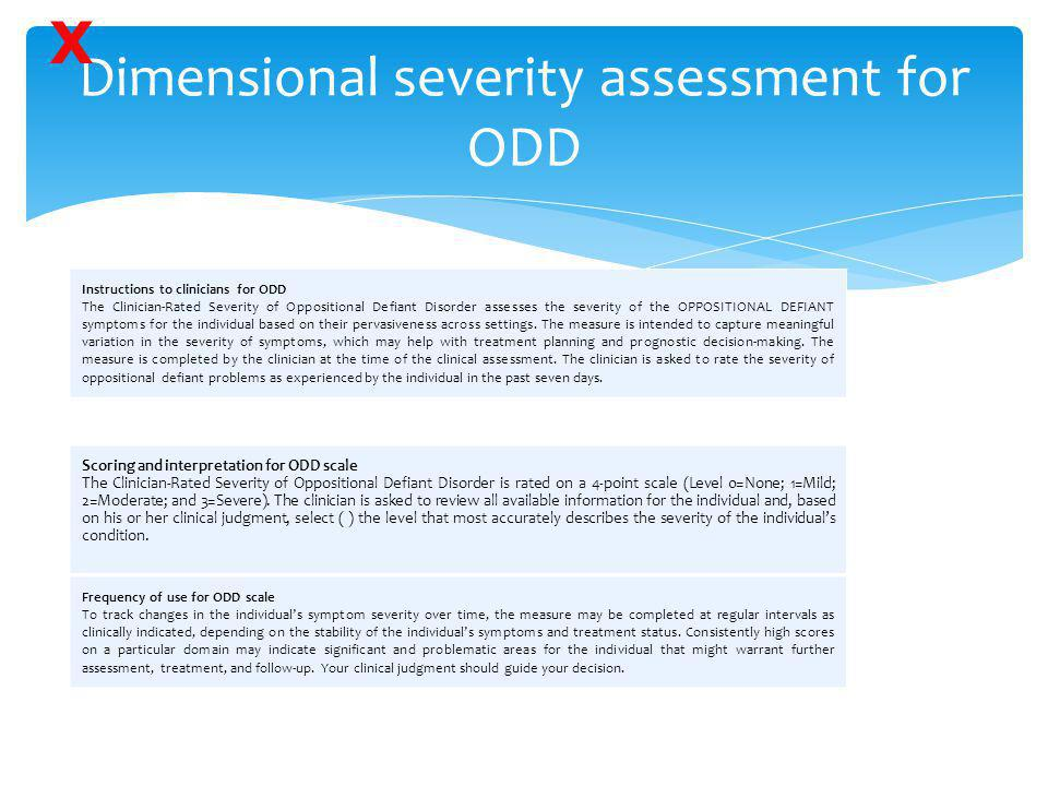 Dimensional severity assessment for ODD Instructions to clinicians for ODD The Clinician-Rated Severity of Oppositional Defiant Disorder assesses the