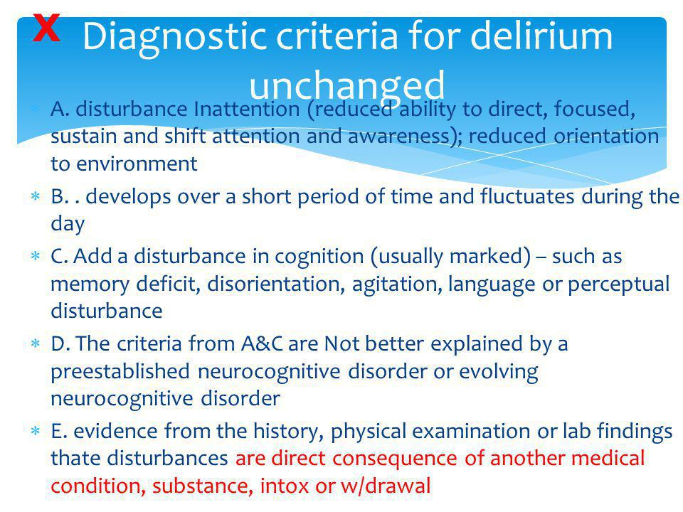 Diagnostic criteria for delirium unchanged  A. disturbance Inattention (reduced ability to direct, focused, sustain and shift attention and awareness