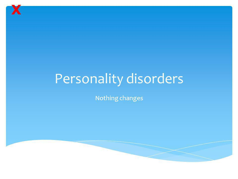 Personality disorders Nothing changes X