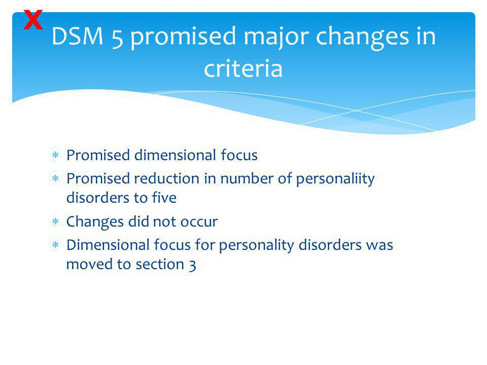 DSM 5 promised major changes in criteria  Promised dimensional focus  Promised reduction in number of personaliity disorders to five  Changes did n