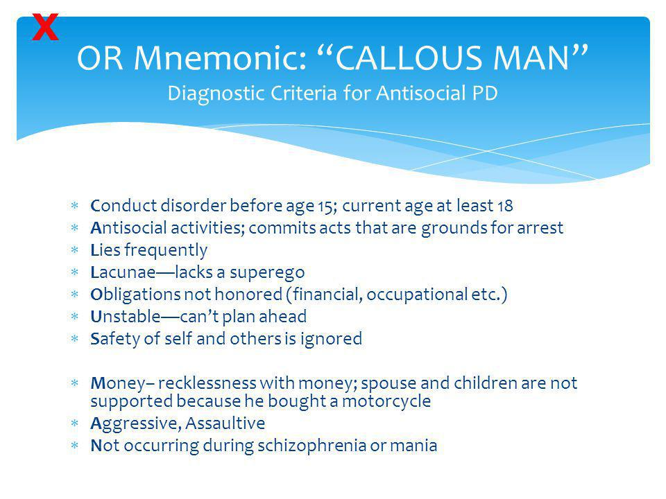 """OR Mnemonic: """"CALLOUS MAN"""" Diagnostic Criteria for Antisocial PD  Conduct disorder before age 15; current age at least 18  Antisocial activities; co"""