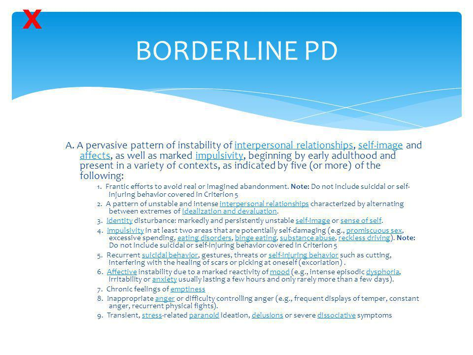 BORDERLINE PD A. A pervasive pattern of instability of interpersonal relationships, self-image and affects, as well as marked impulsivity, beginning b