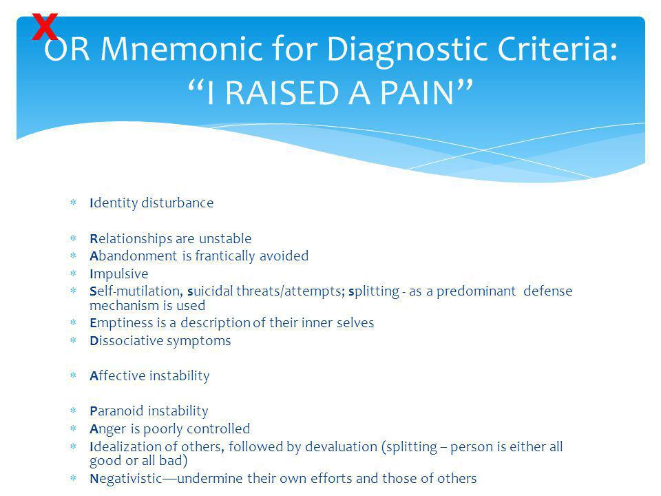 """OR Mnemonic for Diagnostic Criteria: """"I RAISED A PAIN""""  Identity disturbance  Relationships are unstable  Abandonment is frantically avoided  Impu"""
