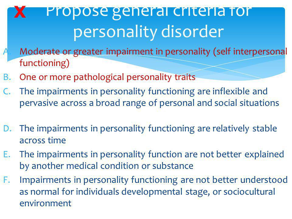 Propose general criteria for personality disorder A.Moderate or greater impairment in personality (self interpersonal functioning) B.One or more patho
