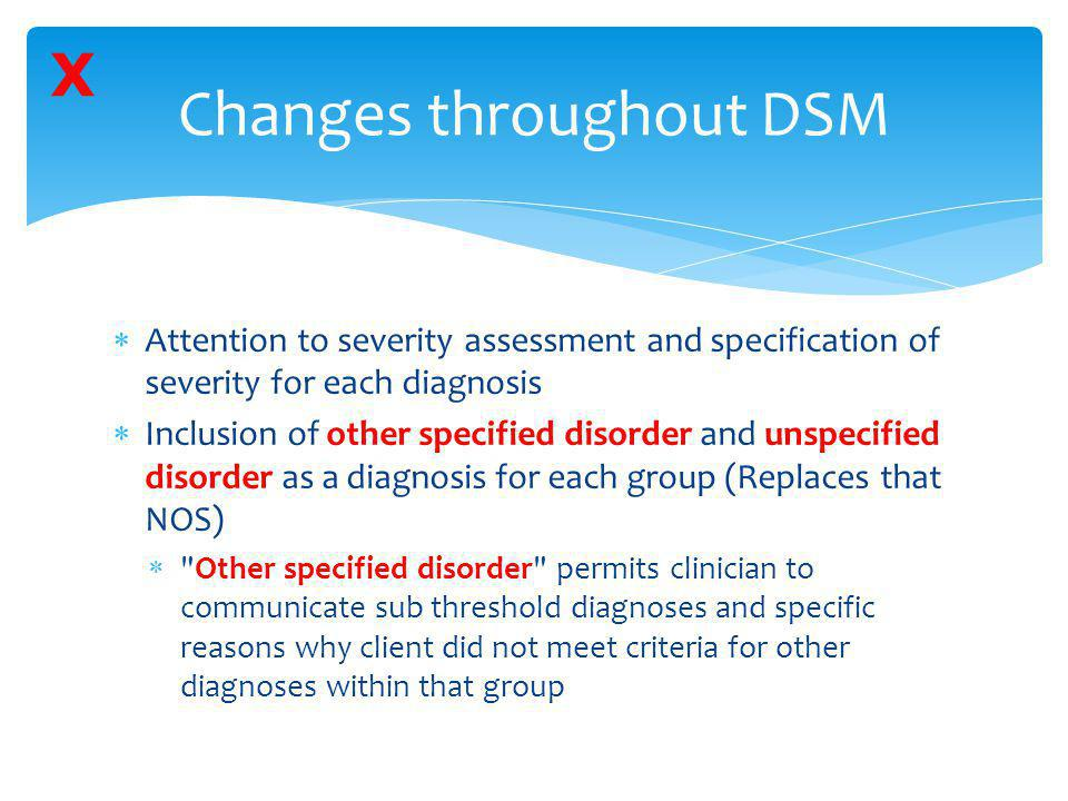  Attention to severity assessment and specification of severity for each diagnosis  Inclusion of other specified disorder and unspecified disorder a