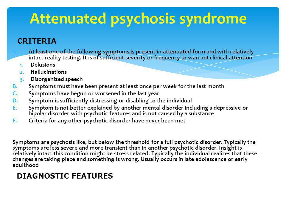 Attenuated psychosis syndrome A.At least one of the following symptoms is present in attenuated form and with relatively intact reality testing. It is